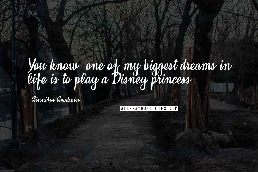 Ginnifer Goodwin quotes: You know, one of my biggest dreams in life is to play a Disney princess.