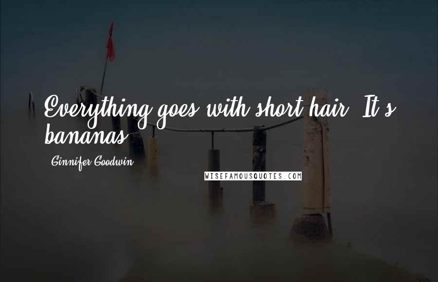 Ginnifer Goodwin quotes: Everything goes with short hair. It's bananas.