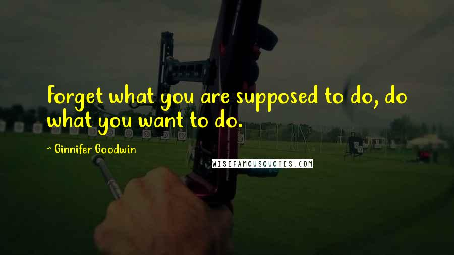 Ginnifer Goodwin quotes: Forget what you are supposed to do, do what you want to do.
