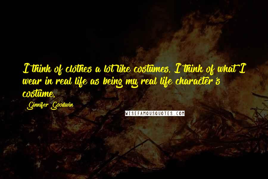 Ginnifer Goodwin quotes: I think of clothes a lot like costumes. I think of what I wear in real life as being my real life character's costume.