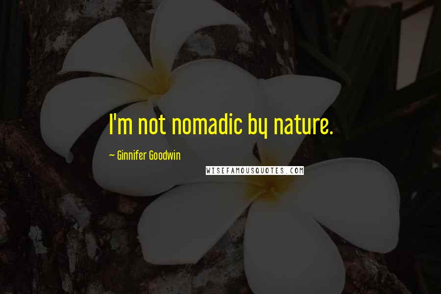 Ginnifer Goodwin quotes: I'm not nomadic by nature.