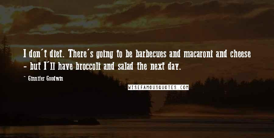 Ginnifer Goodwin quotes: I don't diet. There's going to be barbecues and macaroni and cheese - but I'll have broccoli and salad the next day.