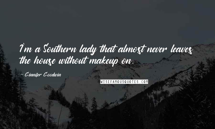 Ginnifer Goodwin quotes: I'm a Southern lady that almost never leaves the house without makeup on.