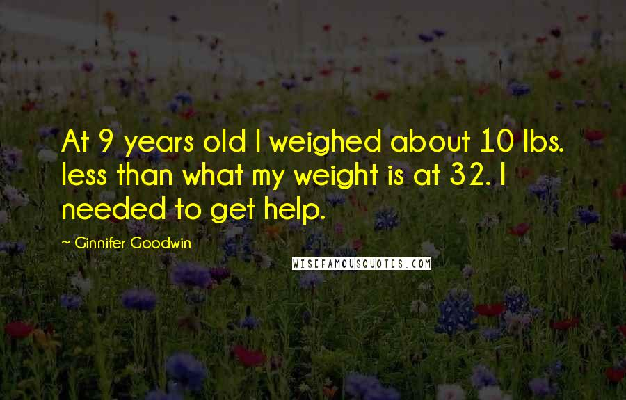 Ginnifer Goodwin quotes: At 9 years old I weighed about 10 lbs. less than what my weight is at 32. I needed to get help.