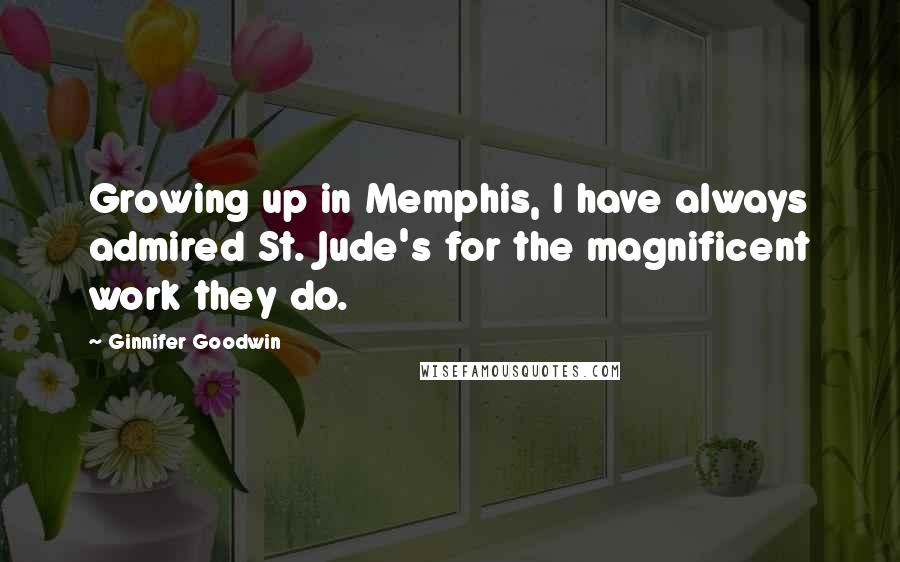 Ginnifer Goodwin quotes: Growing up in Memphis, I have always admired St. Jude's for the magnificent work they do.