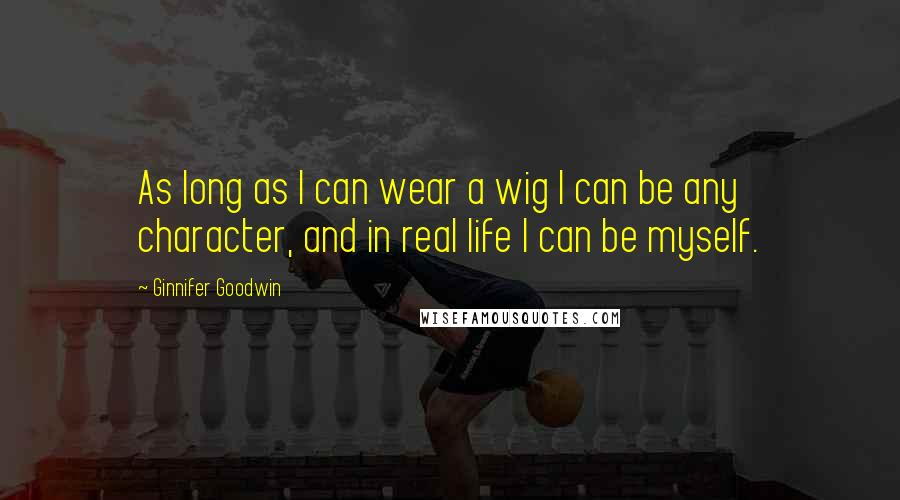 Ginnifer Goodwin quotes: As long as I can wear a wig I can be any character, and in real life I can be myself.