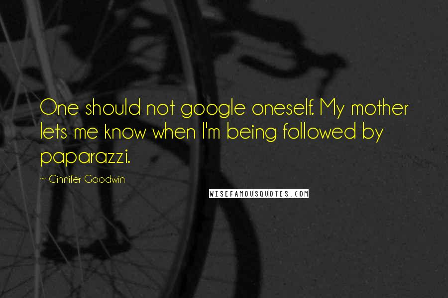 Ginnifer Goodwin quotes: One should not google oneself. My mother lets me know when I'm being followed by paparazzi.