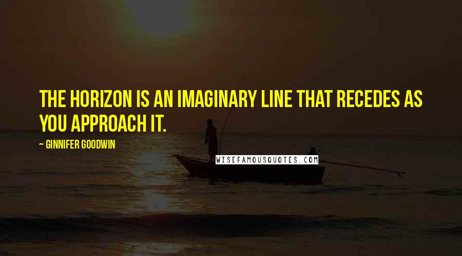 Ginnifer Goodwin quotes: The horizon is an imaginary line that recedes as you approach it.