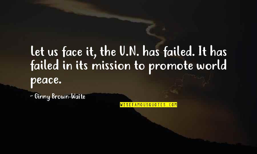 Ginny Quotes By Ginny Brown-Waite: Let us face it, the U.N. has failed.