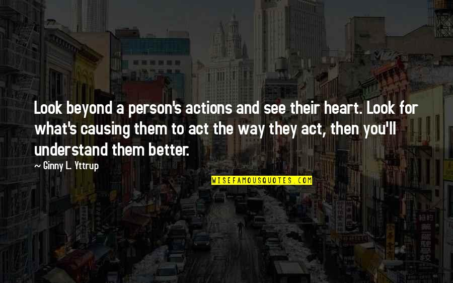 Ginny Quotes By Ginny L. Yttrup: Look beyond a person's actions and see their