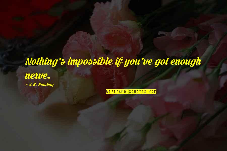 Ginny Quotes By J.K. Rowling: Nothing's impossible if you've got enough nerve.