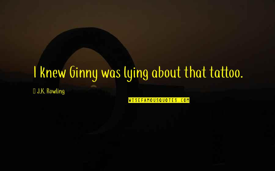 Ginny Quotes By J.K. Rowling: I knew Ginny was lying about that tattoo.