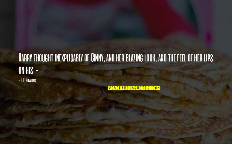Ginny Quotes By J.K. Rowling: Harry thought inexplicably of Ginny, and her blazing