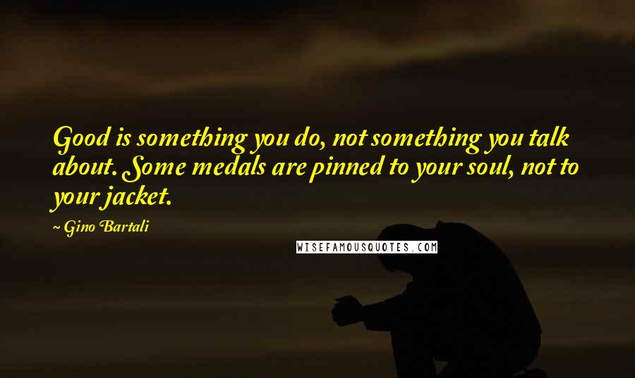 Gino Bartali quotes: Good is something you do, not something you talk about. Some medals are pinned to your soul, not to your jacket.