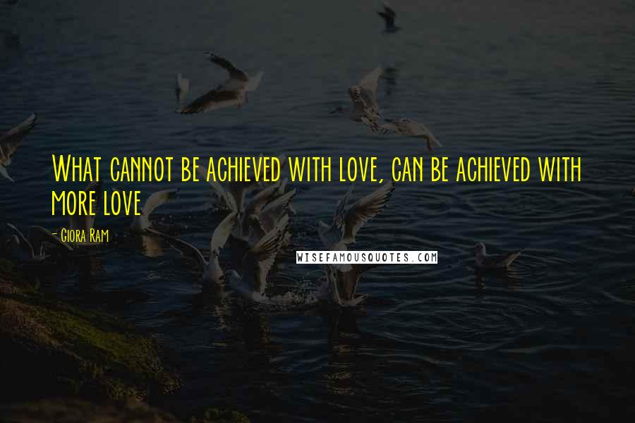 Giora Ram quotes: What cannot be achieved with love, can be achieved with more love
