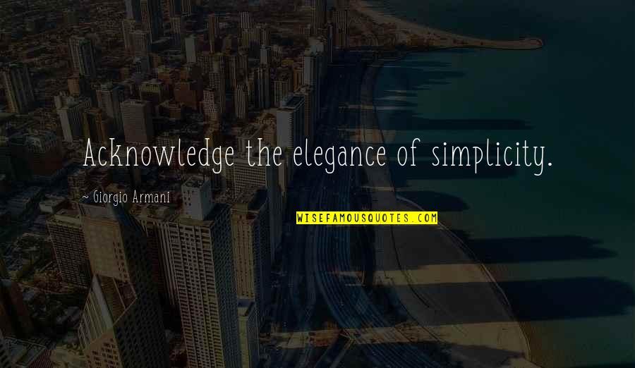 Giorgio Armani Elegance Quotes By Giorgio Armani: Acknowledge the elegance of simplicity.