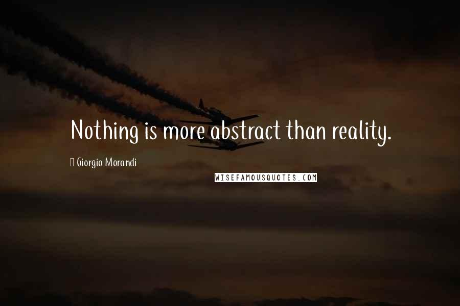Giorgio Morandi quotes: Nothing is more abstract than reality.