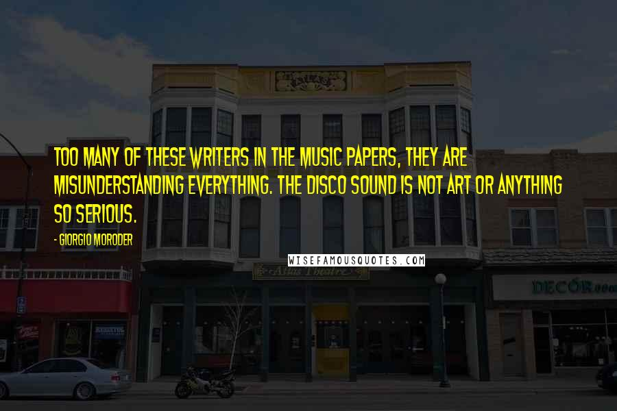 Giorgio Moroder quotes: Too many of these writers in the music papers, they are misunderstanding everything. The disco sound is not art or anything so serious.