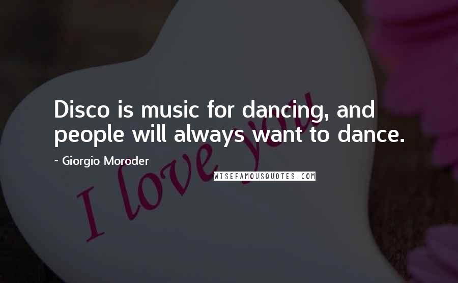 Giorgio Moroder quotes: Disco is music for dancing, and people will always want to dance.