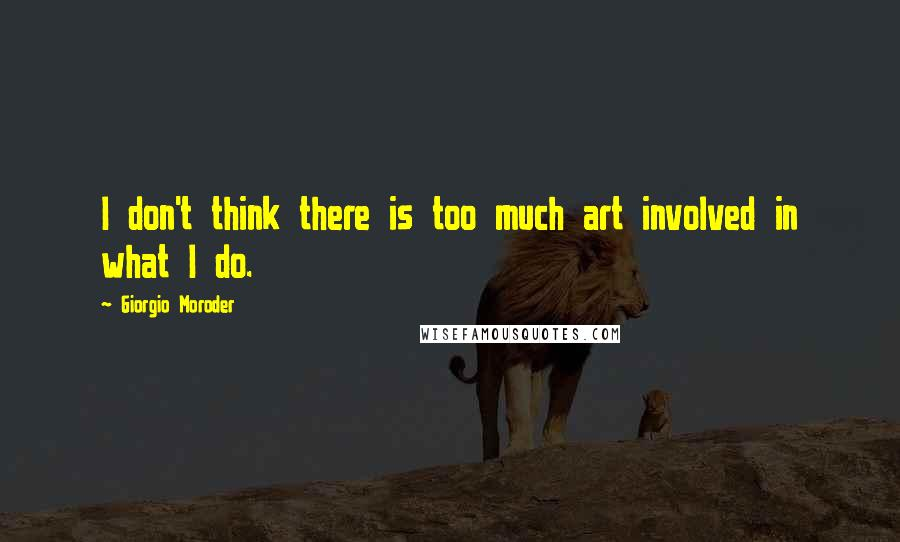 Giorgio Moroder quotes: I don't think there is too much art involved in what I do.