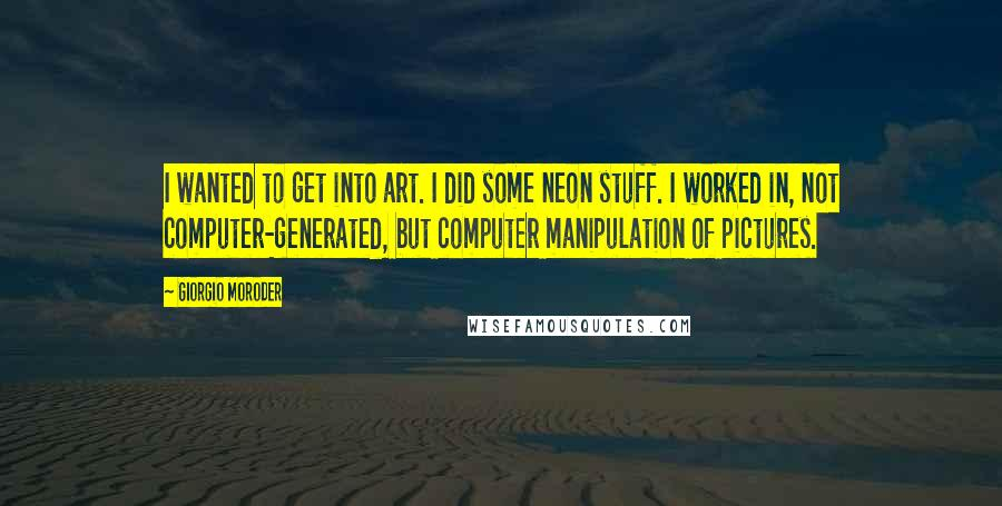 Giorgio Moroder quotes: I wanted to get into art. I did some neon stuff. I worked in, not computer-generated, but computer manipulation of pictures.