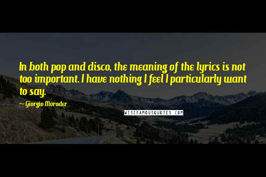 Giorgio Moroder quotes: In both pop and disco, the meaning of the lyrics is not too important. I have nothing I feel I particularly want to say.