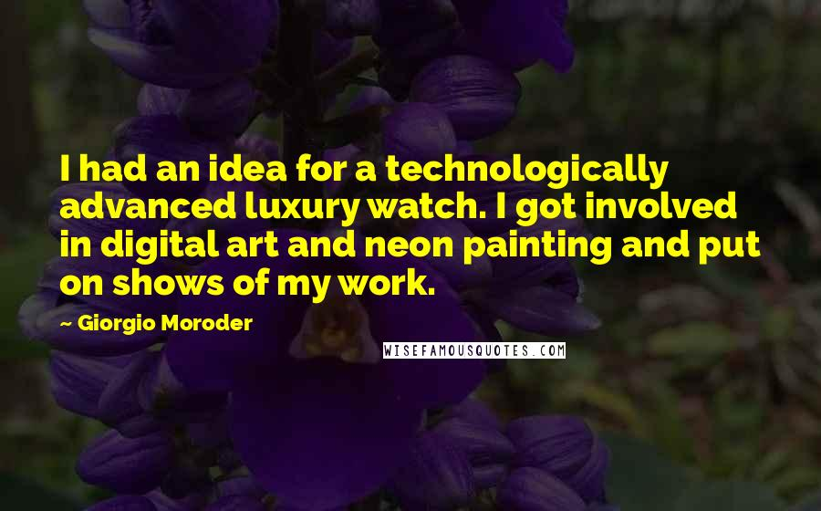 Giorgio Moroder quotes: I had an idea for a technologically advanced luxury watch. I got involved in digital art and neon painting and put on shows of my work.