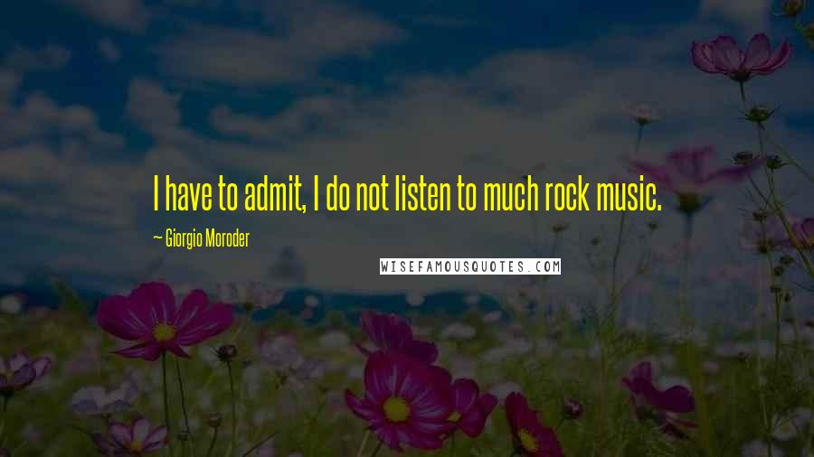 Giorgio Moroder quotes: I have to admit, I do not listen to much rock music.