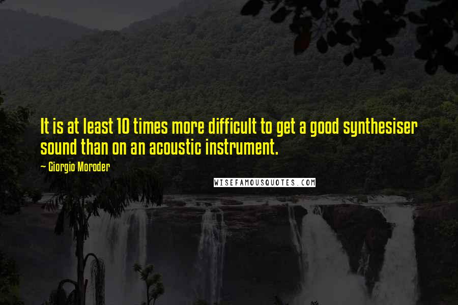 Giorgio Moroder quotes: It is at least 10 times more difficult to get a good synthesiser sound than on an acoustic instrument.