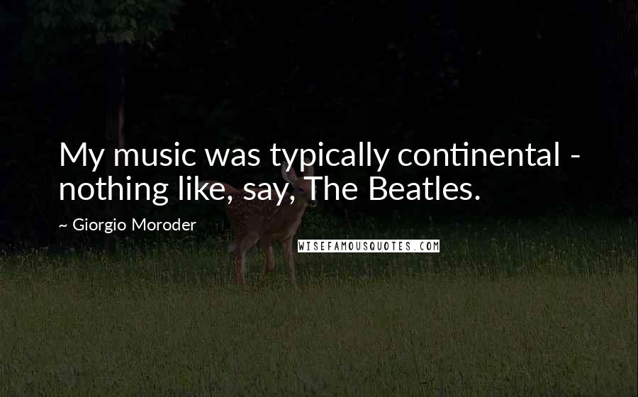 Giorgio Moroder quotes: My music was typically continental - nothing like, say, The Beatles.