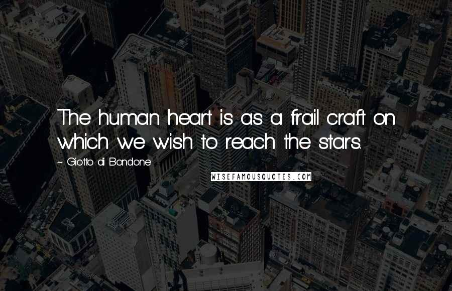 Giotto Di Bondone quotes: The human heart is as a frail craft on which we wish to reach the stars.