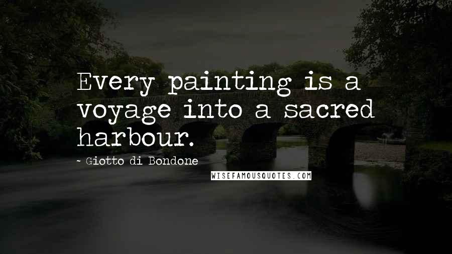 Giotto Di Bondone quotes: Every painting is a voyage into a sacred harbour.