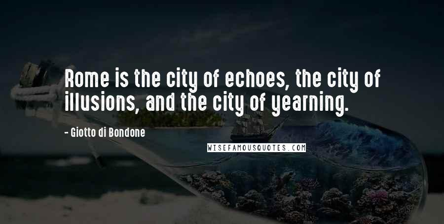 Giotto Di Bondone quotes: Rome is the city of echoes, the city of illusions, and the city of yearning.