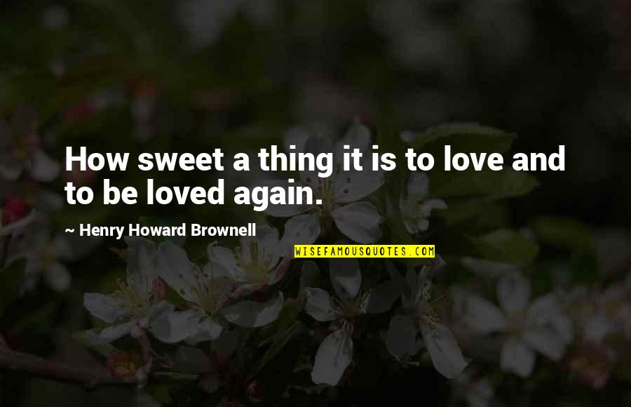 Giovanni De Medici Quotes By Henry Howard Brownell: How sweet a thing it is to love