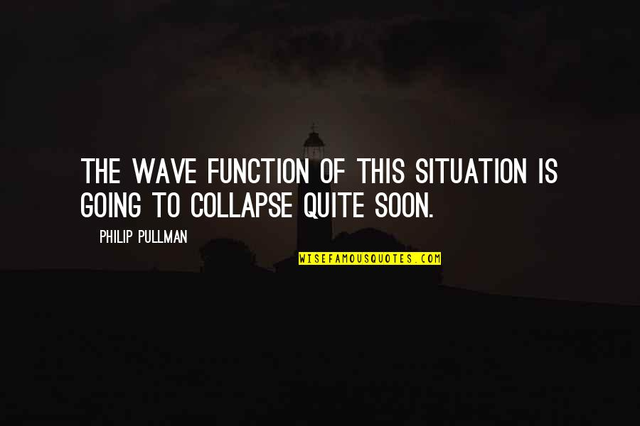 Giovanni De Medici Quotes By Philip Pullman: The wave function of this situation is going