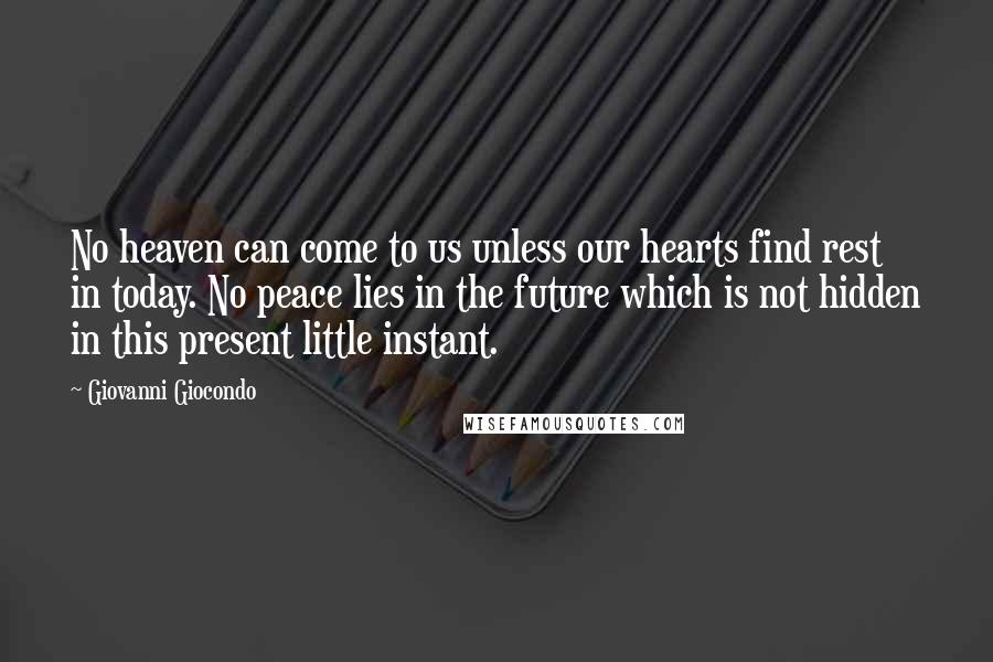 Giovanni Giocondo quotes: No heaven can come to us unless our hearts find rest in today. No peace lies in the future which is not hidden in this present little instant.