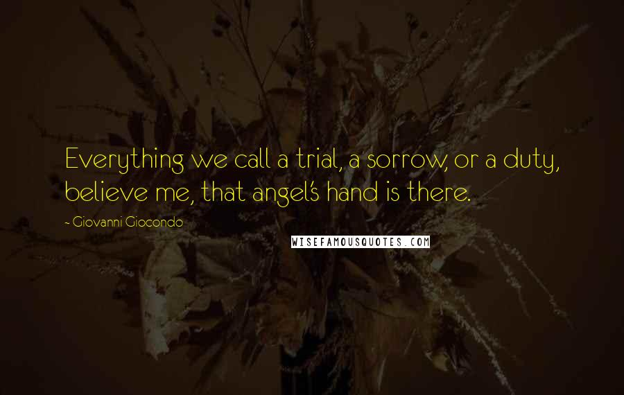 Giovanni Giocondo quotes: Everything we call a trial, a sorrow, or a duty, believe me, that angel's hand is there.