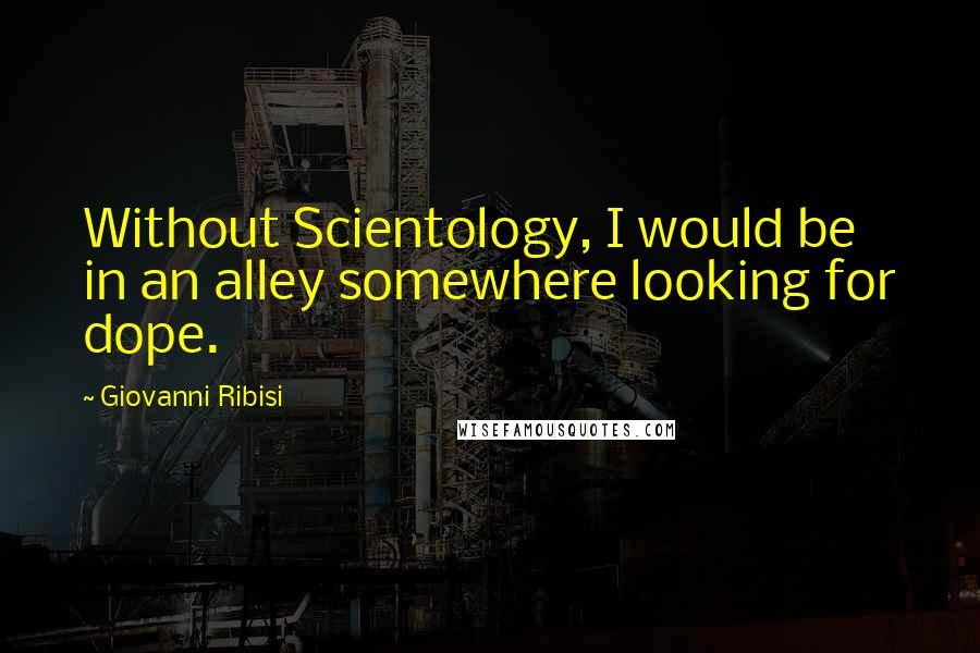 Giovanni Ribisi quotes: Without Scientology, I would be in an alley somewhere looking for dope.