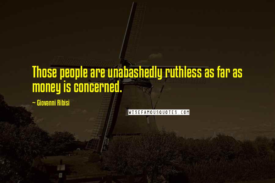 Giovanni Ribisi quotes: Those people are unabashedly ruthless as far as money is concerned.