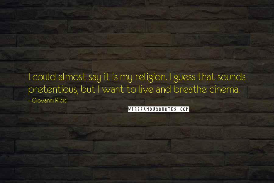 Giovanni Ribisi quotes: I could almost say it is my religion. I guess that sounds pretentious, but I want to live and breathe cinema.