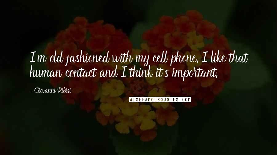 Giovanni Ribisi quotes: I'm old fashioned with my cell phone. I like that human contact and I think it's important.