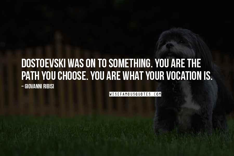 Giovanni Ribisi quotes: Dostoevski was on to something. You are the path you choose. You are what your vocation is.