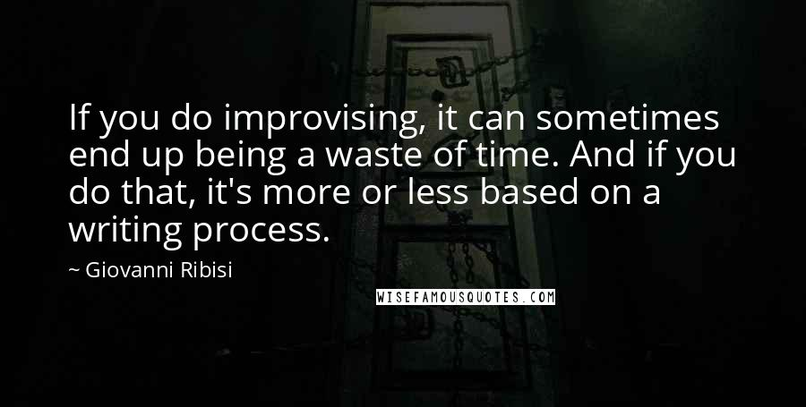 Giovanni Ribisi quotes: If you do improvising, it can sometimes end up being a waste of time. And if you do that, it's more or less based on a writing process.