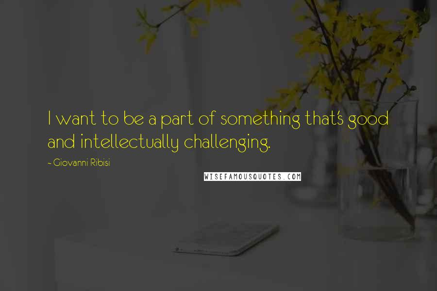 Giovanni Ribisi quotes: I want to be a part of something that's good and intellectually challenging.