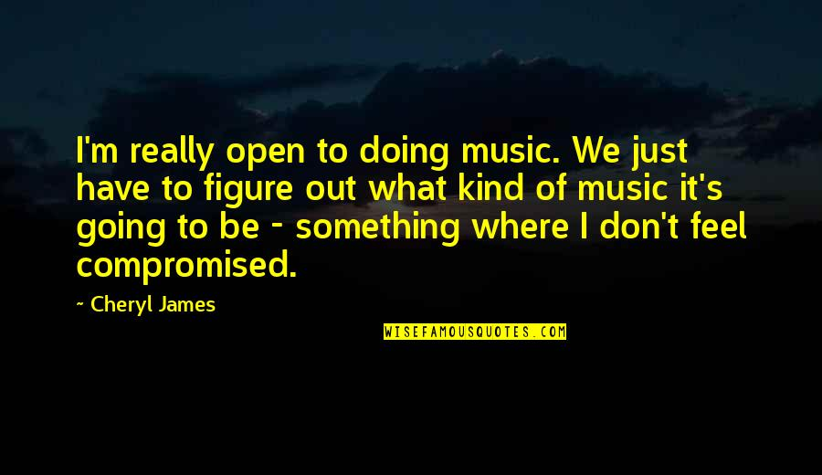 Gipper Quotes By Cheryl James: I'm really open to doing music. We just