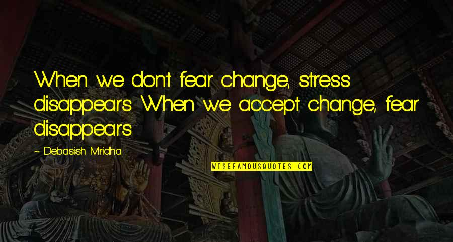Gipper Quotes By Debasish Mridha: When we don't fear change, stress disappears. When