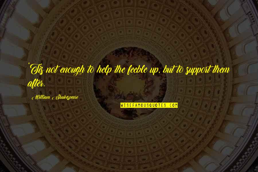 Gipper Quotes By William Shakespeare: 'Tis not enough to help the feeble up,