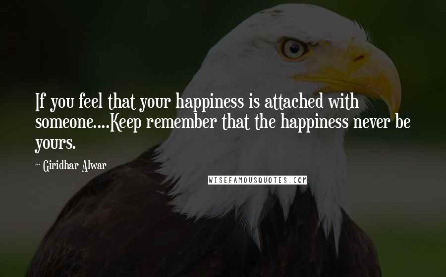 Giridhar Alwar quotes: If you feel that your happiness is attached with someone....Keep remember that the happiness never be yours.