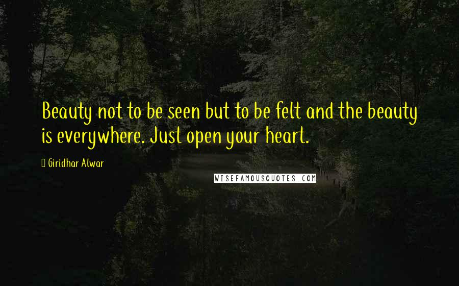 Giridhar Alwar quotes: Beauty not to be seen but to be felt and the beauty is everywhere. Just open your heart.