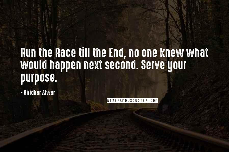 Giridhar Alwar quotes: Run the Race till the End, no one knew what would happen next second. Serve your purpose.